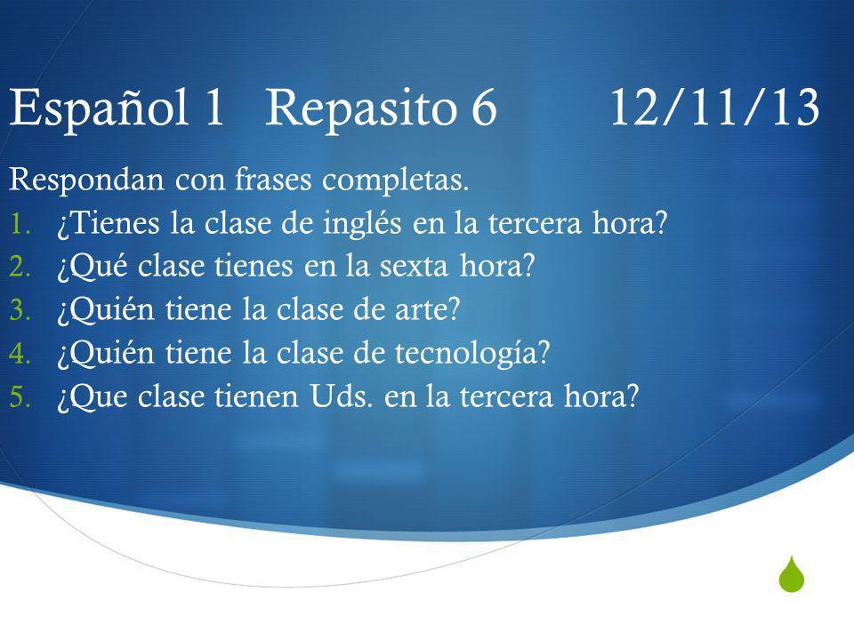 Español 1 Repasito 6 12/11/13 Respondan con frases completas.