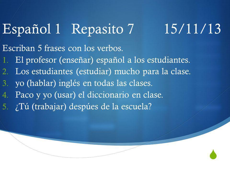 Español 1 Repasito 7 15/11/13 Escriban 5 frases con los verbos.