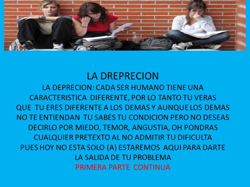 LA DREPRECION LA DEPRECION: CADA SER HUMANO TIENE UNA CARACTERISTICA DIFERENTE, POR LO TANTO TU VERAS QUE TU ERES DIFERENTE A LOS DEMAS Y AUNQUE LOS DEMAS NO TE ENTIENDAN TU SABES TU CONDICION PERO NO DESEAS DECIRLO POR MIEDO, TEMOR, ANGUSTIA, OH PONDRAS CUALQUIER PRETEXTO AL NO ADMITIR TU DIFICULTA PUES HOY NO ESTA SOLO (A) ESTAREMOS AQUI PARA DARTE LA SALIDA DE TU PROBLEMA PRIMERA PARTE CONTINUA