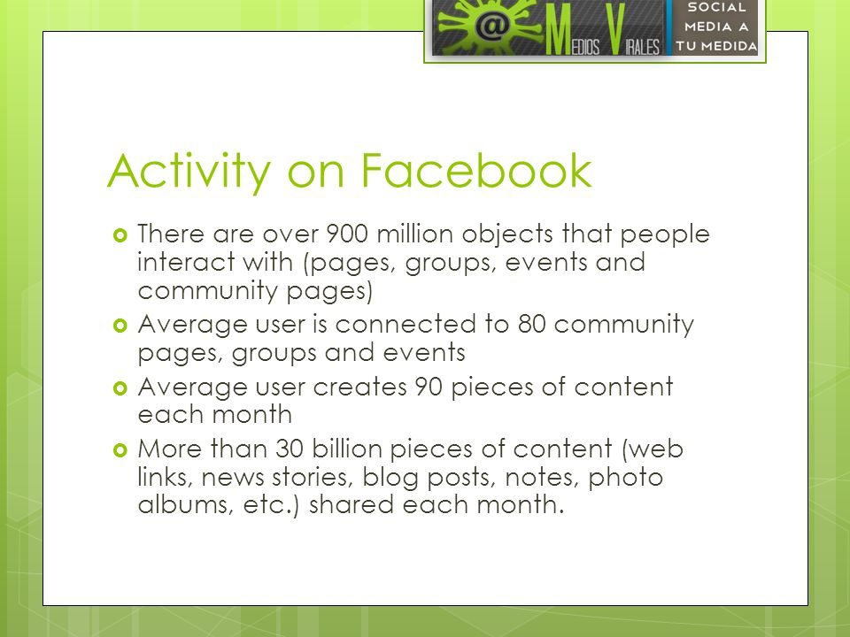 Activity on Facebook There are over 900 million objects that people interact with (pages, groups, events and community pages)