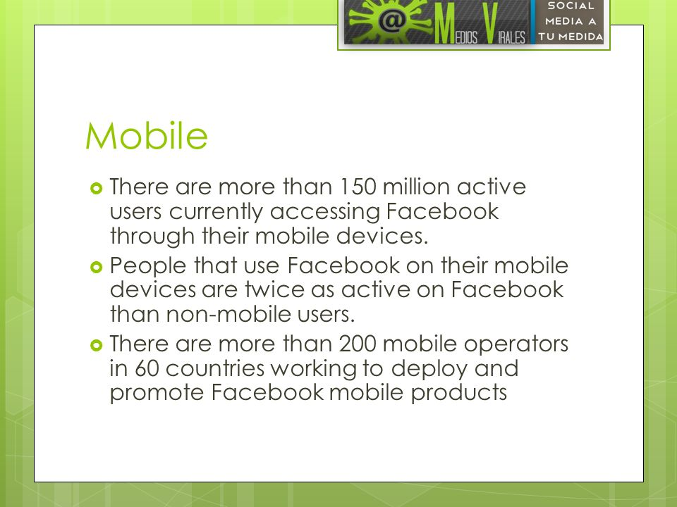 Mobile There are more than 150 million active users currently accessing Facebook through their mobile devices.