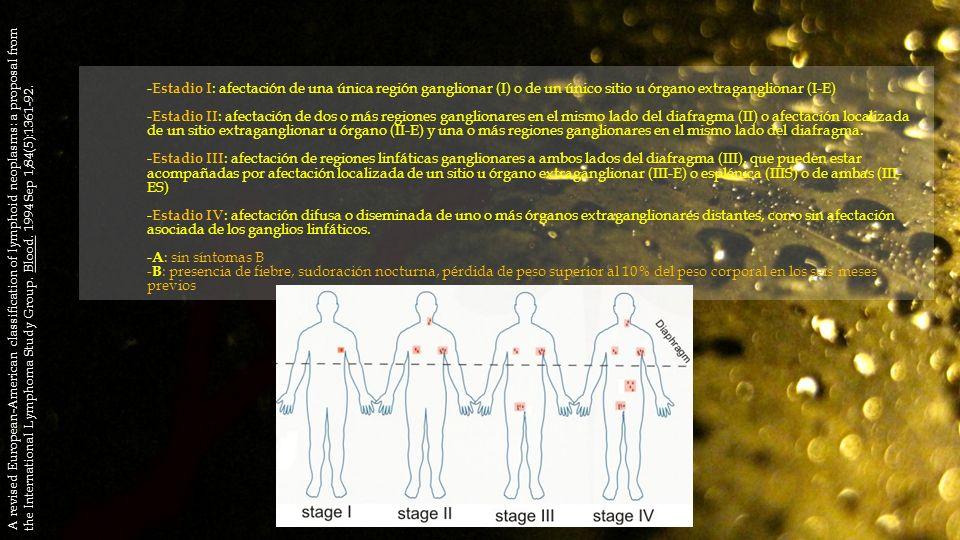 -Estadio I: afectación de una única región ganglionar (I) o de un único sitio u órgano extraganglionar (I-E) -Estadio II: afectación de dos o más regiones ganglionares en el mismo lado del diafragma (II) o afectación localizada de un sitio extraganglionar u órgano (II-E) y una o más regiones ganglionares en el mismo lado del diafragma. -Estadio III: afectación de regiones linfáticas ganglionares a ambos lados del diafragma (III), que pueden estar acompañadas por afectación localizada de un sitio u órgano extraganglionar (III-E) o esplénica (IIIS) o de ambas (III-ES) -Estadio IV: afectación difusa o diseminada de uno o más órganos extraganglionares distantes, con o sin afectación asociada de los ganglios linfáticos. -A: sin síntomas B -B: presencia de fiebre, sudoración nocturna, pérdida de peso superior al 10% del peso corporal en los seis meses previos