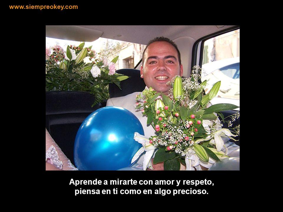 www.siempreokey.com Aprende a mirarte con amor y respeto, piensa en ti como en algo precioso.