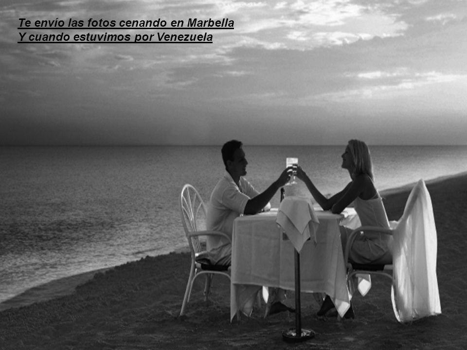 Te envío las fotos cenando en Marbella Y cuando estuvimos por Venezuela