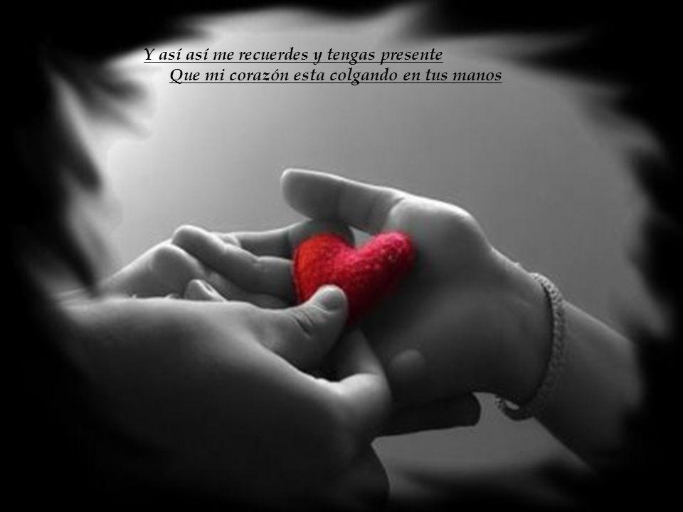 Y así así me recuerdes y tengas presente Que mi corazón esta colgando en tus manos