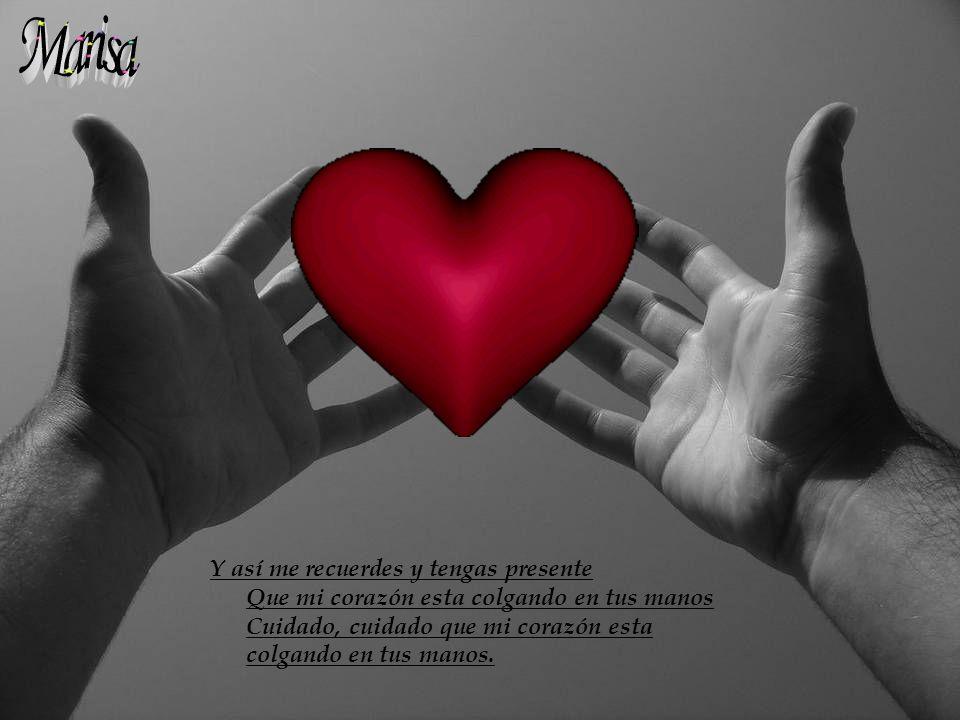 Marisa Y así me recuerdes y tengas presente Que mi corazón esta colgando en tus manos Cuidado, cuidado que mi corazón esta colgando en tus manos.