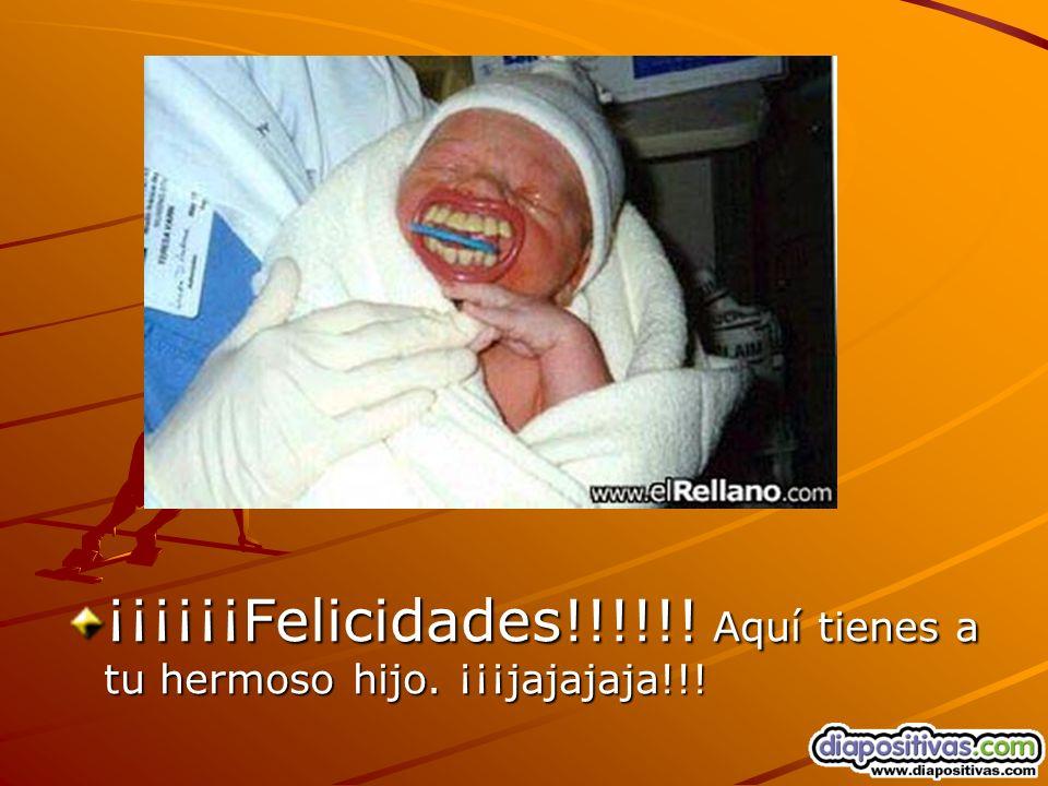 ¡¡¡¡¡¡Felicidades!!!!!! Aquí tienes a tu hermoso hijo. ¡¡¡jajajaja!!!