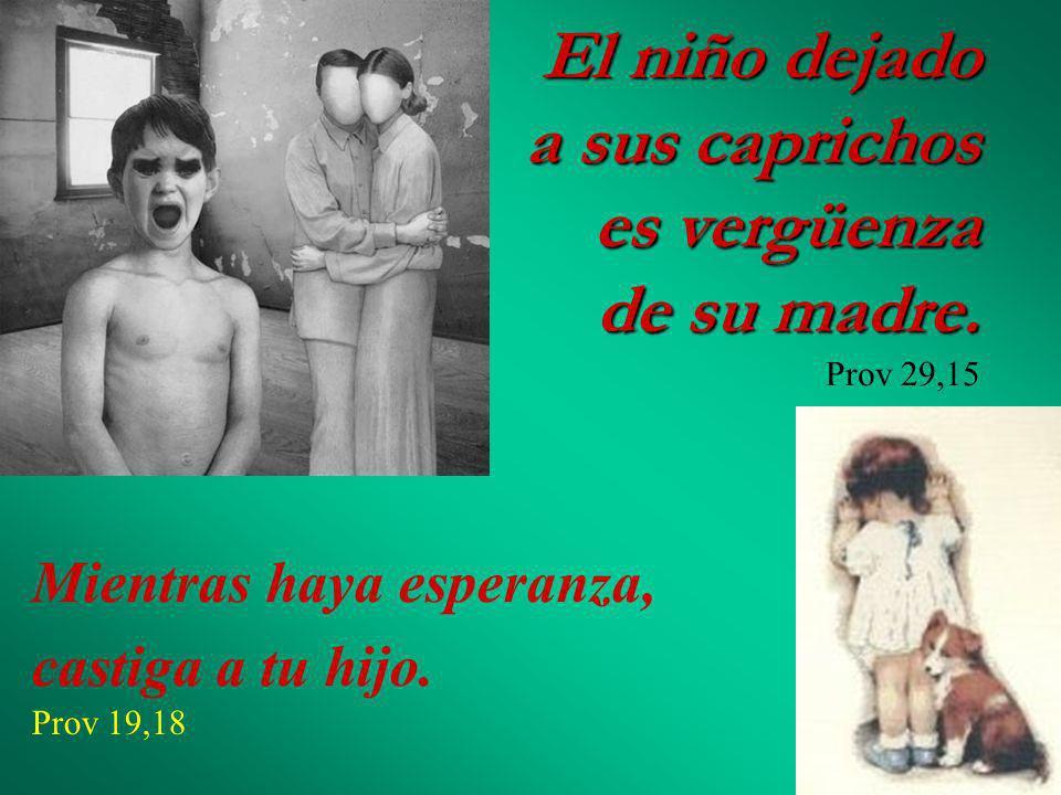El niño dejado a sus caprichos es vergüenza de su madre. Prov 29,15