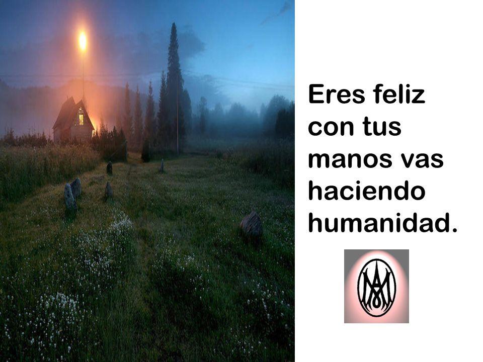 Eres feliz con tus manos vas haciendo humanidad.