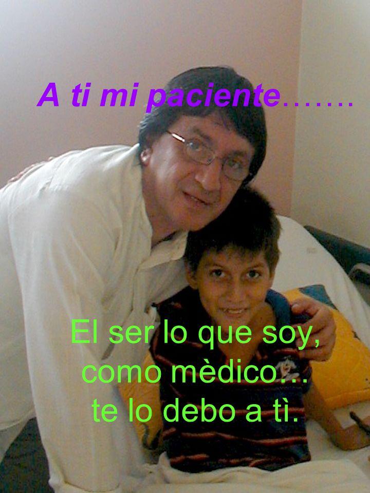 A ti mi paciente……. El ser lo que soy, como mèdico… te lo debo a tì.