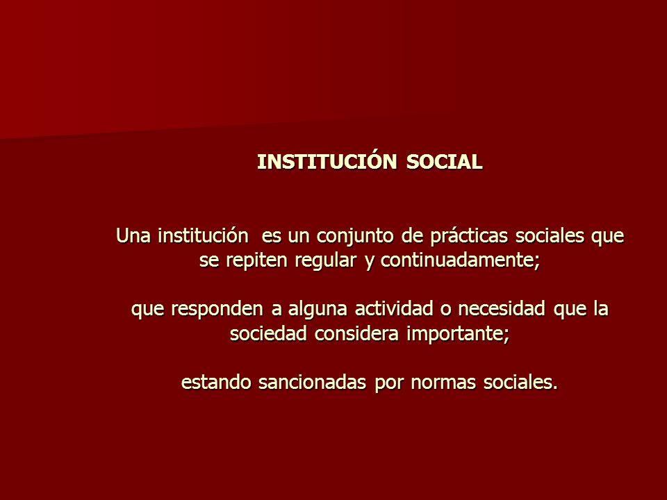 INSTITUCIÓN SOCIAL Una institución es un conjunto de prácticas sociales que se repiten regular y continuadamente; que responden a alguna actividad o necesidad que la sociedad considera importante; estando sancionadas por normas sociales.