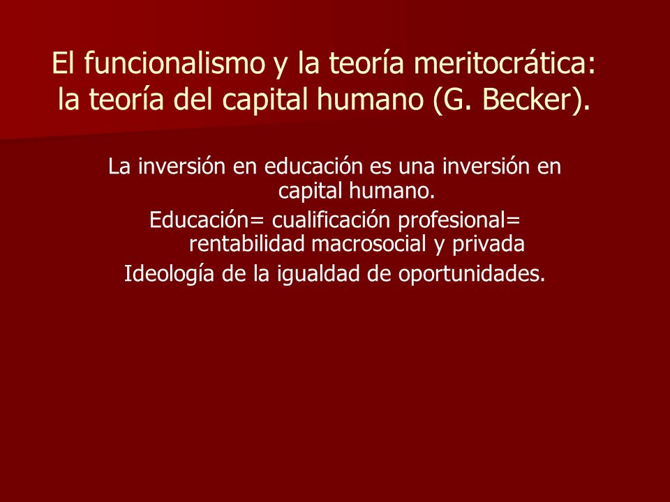 El funcionalismo y la teoría meritocrática: la teoría del capital humano (G. Becker).