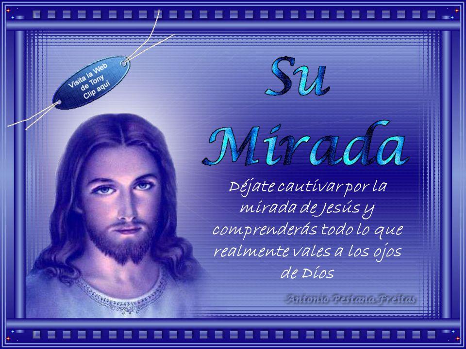Déjate cautivar por la mirada de Jesús y comprenderás todo lo que realmente vales a los ojos de Dios