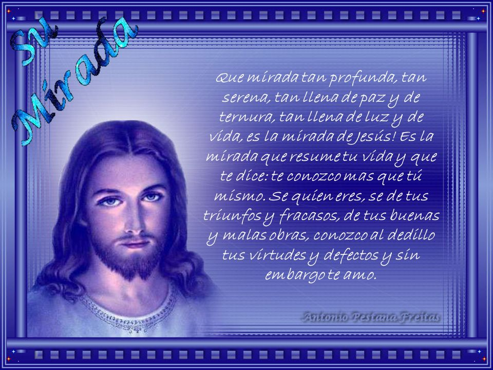 Que mirada tan profunda, tan serena, tan llena de paz y de ternura, tan llena de luz y de vida, es la mirada de Jesús.