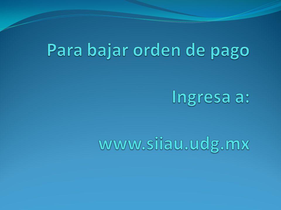 Para bajar orden de pago Ingresa a: www.siiau.udg.mx