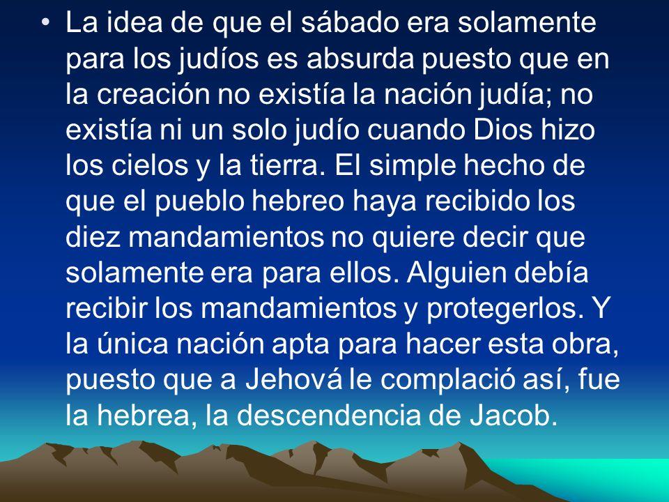La idea de que el sábado era solamente para los judíos es absurda puesto que en la creación no existía la nación judía; no existía ni un solo judío cuando Dios hizo los cielos y la tierra.