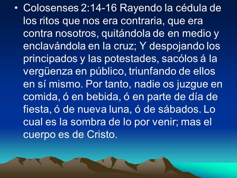 Colosenses 2:14-16 Rayendo la cédula de los ritos que nos era contraria, que era contra nosotros, quitándola de en medio y enclavándola en la cruz; Y despojando los principados y las potestades, sacólos á la vergüenza en público, triunfando de ellos en sí mismo.