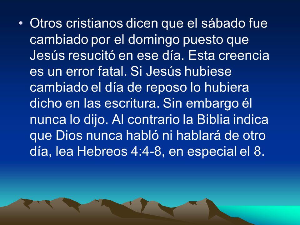 Otros cristianos dicen que el sábado fue cambiado por el domingo puesto que Jesús resucitó en ese día.