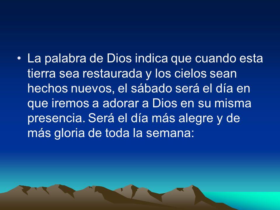 La palabra de Dios indica que cuando esta tierra sea restaurada y los cielos sean hechos nuevos, el sábado será el día en que iremos a adorar a Dios en su misma presencia.