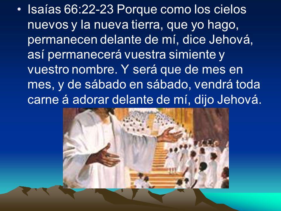Isaías 66:22-23 Porque como los cielos nuevos y la nueva tierra, que yo hago, permanecen delante de mí, dice Jehová, así permanecerá vuestra simiente y vuestro nombre.