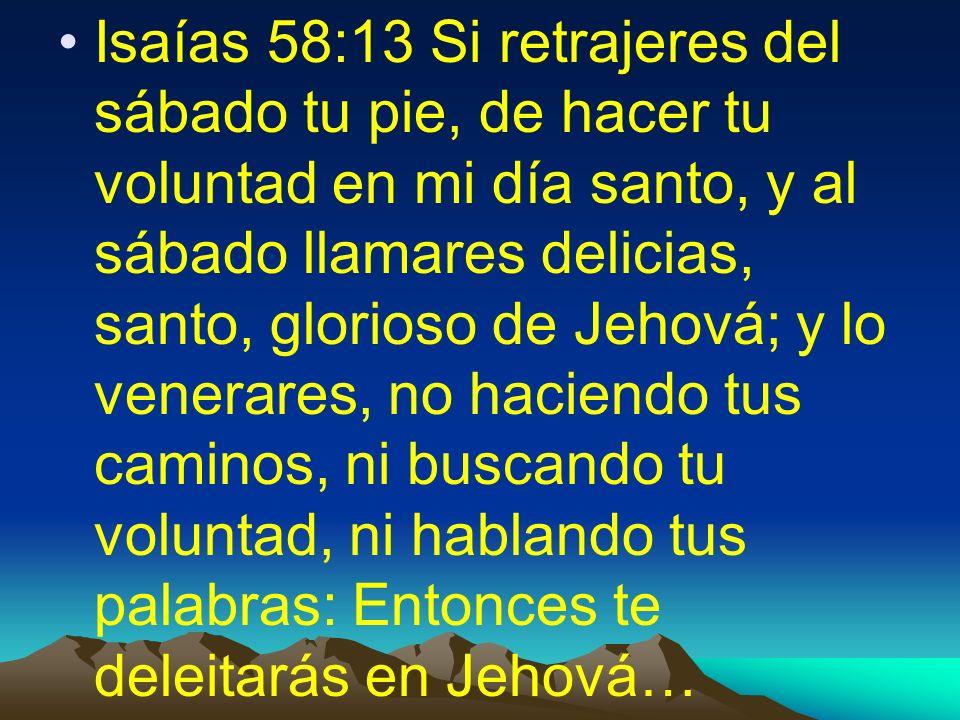 Isaías 58:13 Si retrajeres del sábado tu pie, de hacer tu voluntad en mi día santo, y al sábado llamares delicias, santo, glorioso de Jehová; y lo venerares, no haciendo tus caminos, ni buscando tu voluntad, ni hablando tus palabras: Entonces te deleitarás en Jehová…