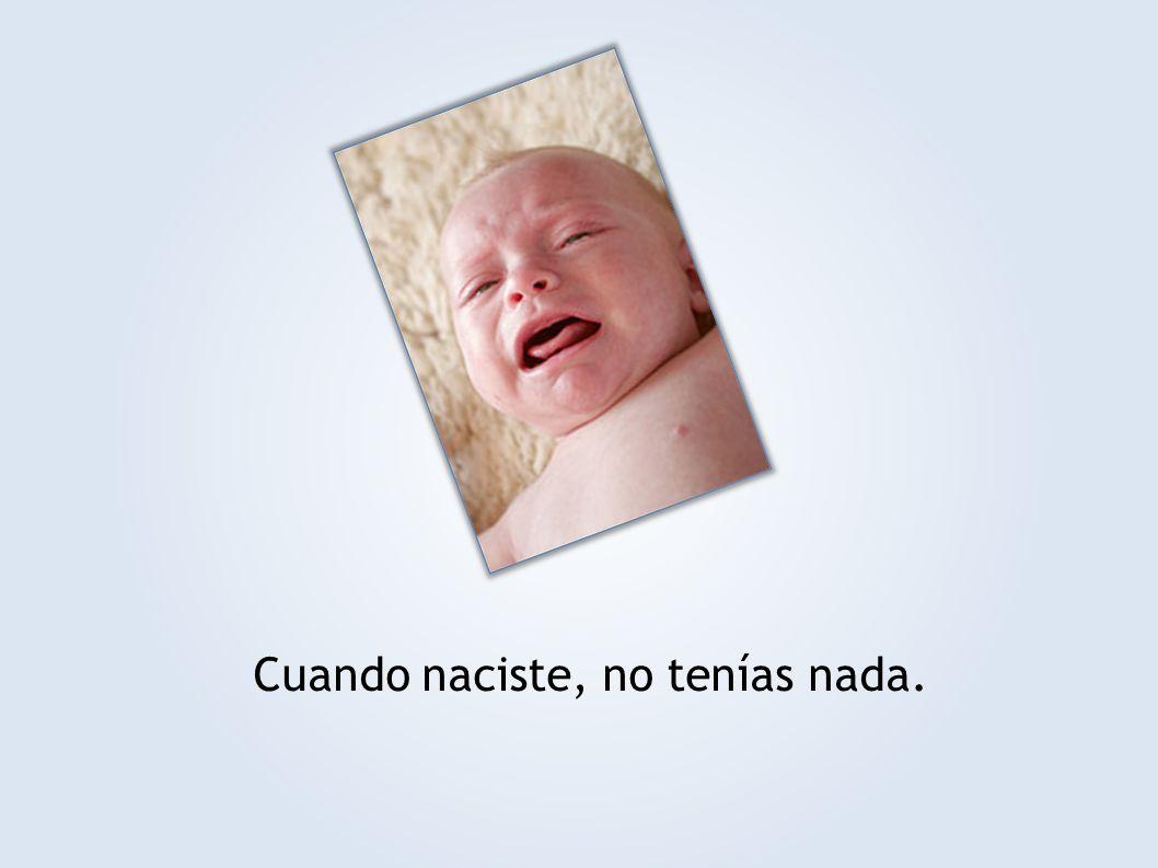 Cuando naciste, no tenías nada.