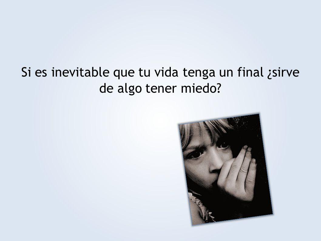 Si es inevitable que tu vida tenga un final ¿sirve de algo tener miedo