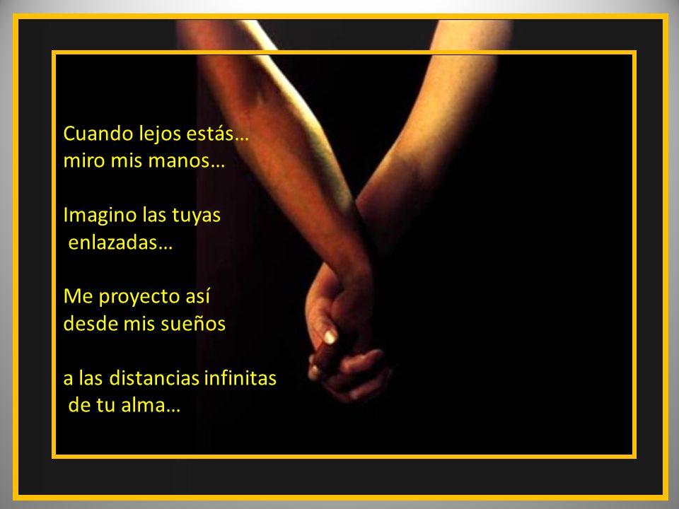 Cuando lejos estás… miro mis manos… Imagino las tuyas. enlazadas… Me proyecto así. desde mis sueños.
