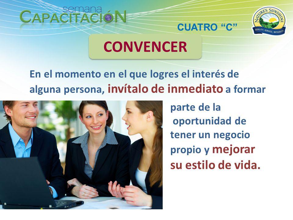 CUATRO C CONVENCER. En el momento en el que logres el interés de alguna persona, invítalo de inmediato a formar.
