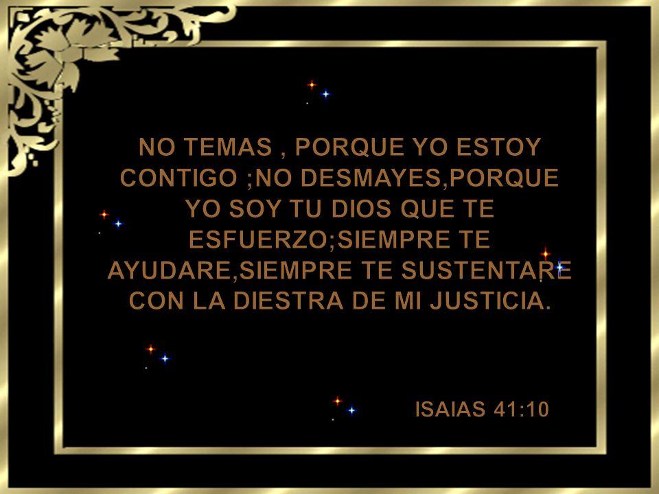NO TEMAS , PORQUE YO ESTOY CONTIGO ;NO DESMAYES,PORQUE YO SOY TU DIOS QUE TE ESFUERZO;SIEMPRE TE AYUDARE,SIEMPRE TE SUSTENTARE CON LA DIESTRA DE MI JUSTICIA.