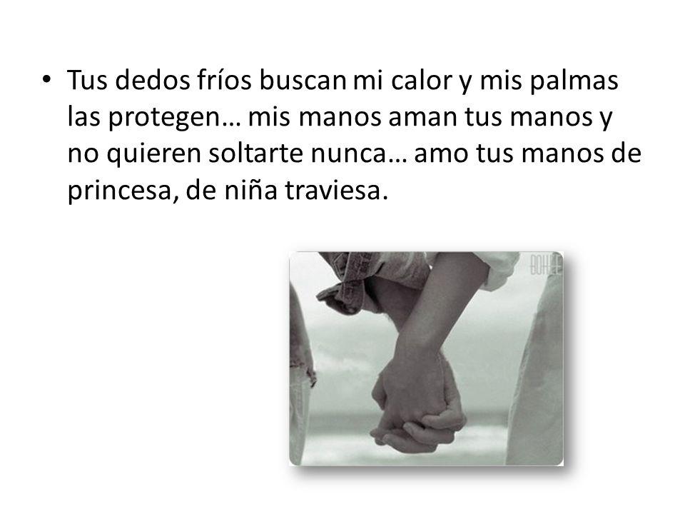 Tus dedos fríos buscan mi calor y mis palmas las protegen… mis manos aman tus manos y no quieren soltarte nunca… amo tus manos de princesa, de niña traviesa.