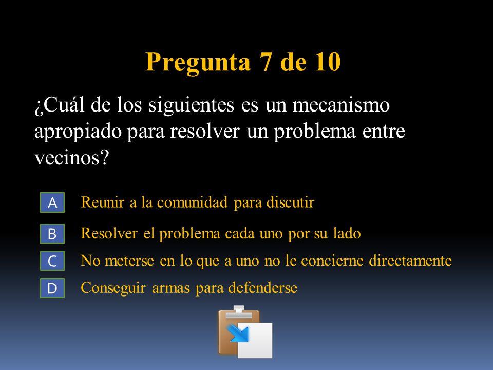 Pregunta 7 de 10 ¿Cuál de los siguientes es un mecanismo apropiado para resolver un problema entre vecinos