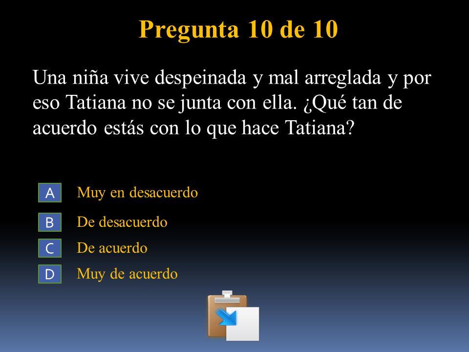 Pregunta 10 de 10 Una niña vive despeinada y mal arreglada y por eso Tatiana no se junta con ella. ¿Qué tan de acuerdo estás con lo que hace Tatiana