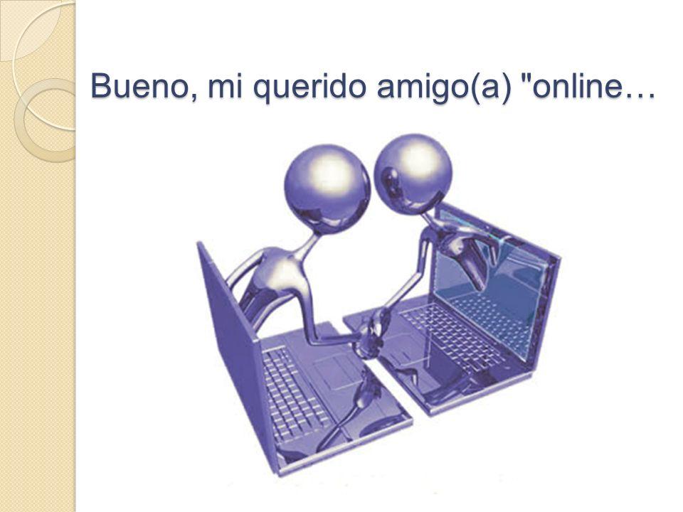 Bueno, mi querido amigo(a) online…