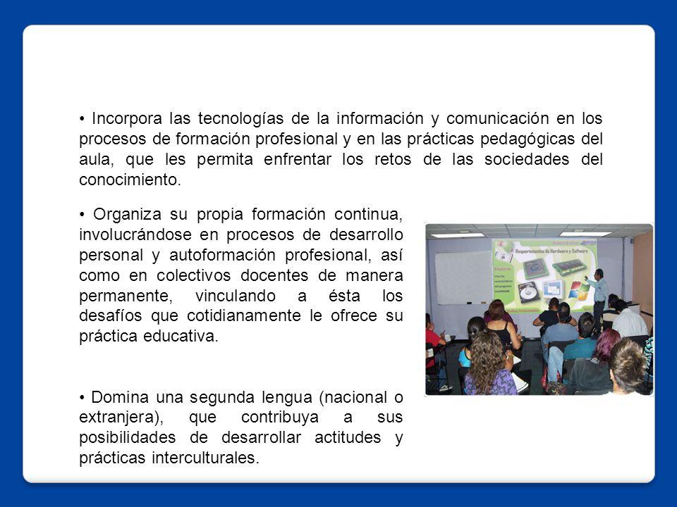 • Incorpora las tecnologías de la información y comunicación en los procesos de formación profesional y en las prácticas pedagógicas del aula, que les permita enfrentar los retos de las sociedades del conocimiento.