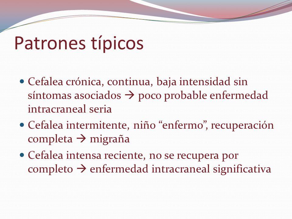 Patrones típicos Cefalea crónica, continua, baja intensidad sin síntomas asociados  poco probable enfermedad intracraneal seria.