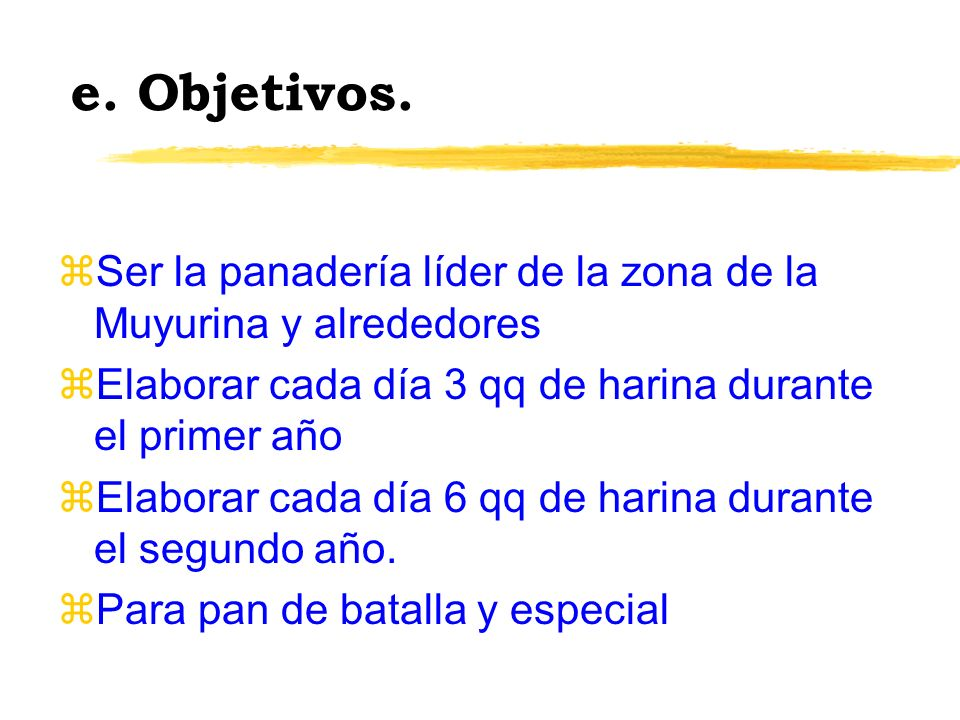 e. Objetivos. Ser la panadería líder de la zona de la Muyurina y alrededores. Elaborar cada día 3 qq de harina durante el primer año.