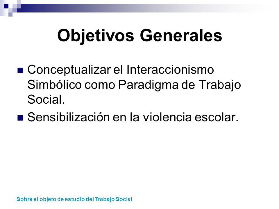 Objetivos Generales Conceptualizar el Interaccionismo Simbólico como Paradigma de Trabajo Social. Sensibilización en la violencia escolar.