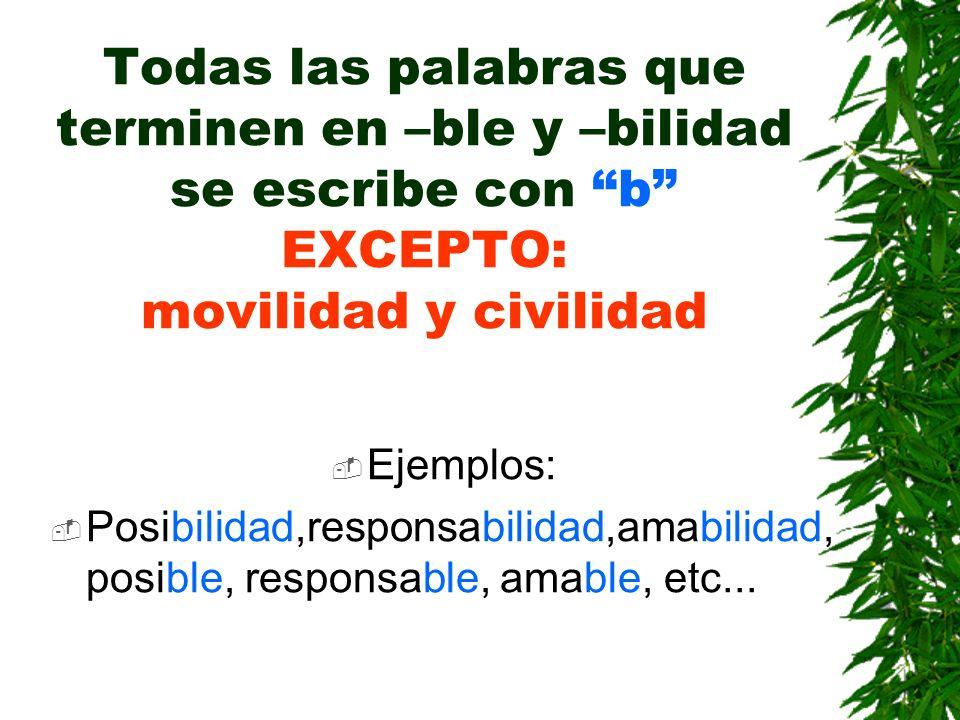 Todas las palabras que terminen en –ble y –bilidad se escribe con b EXCEPTO: movilidad y civilidad