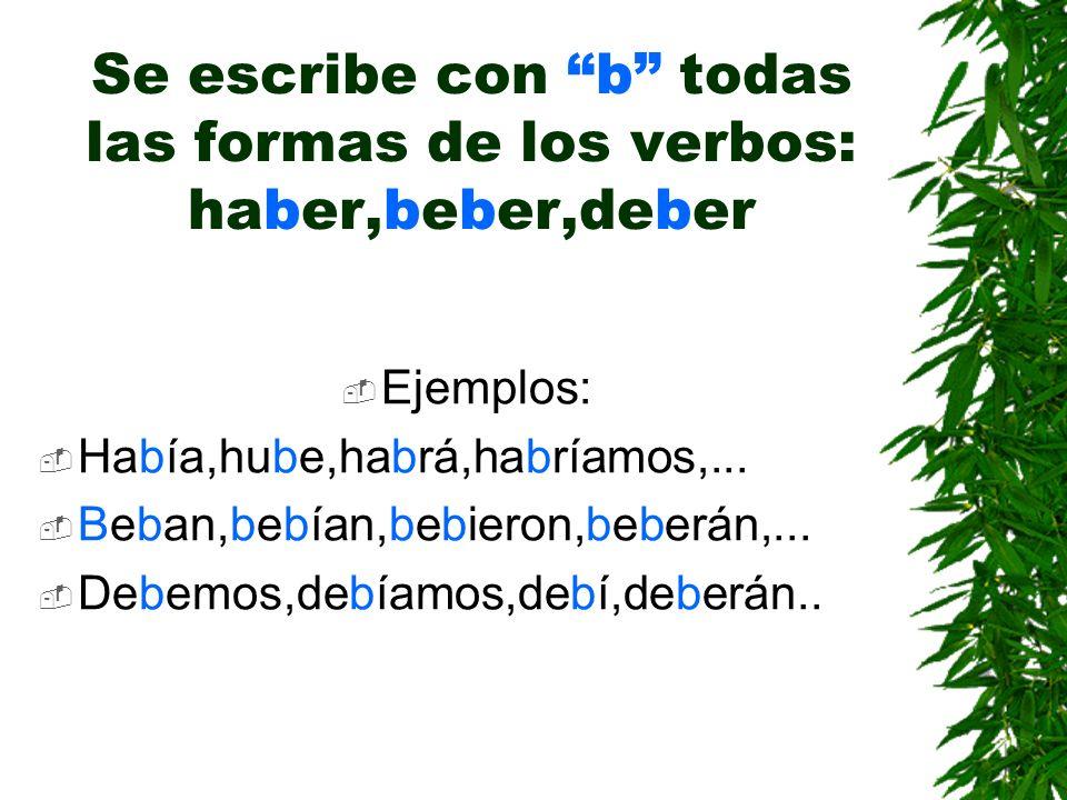 Se escribe con b todas las formas de los verbos: haber,beber,deber