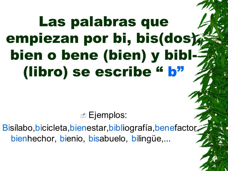 Las palabras que empiezan por bi, bis(dos), bien o bene (bien) y bibl- (libro) se escribe b