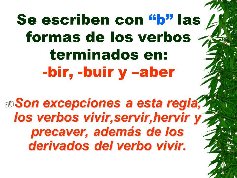 Se escriben con b las formas de los verbos terminados en: -bir, -buir y –aber