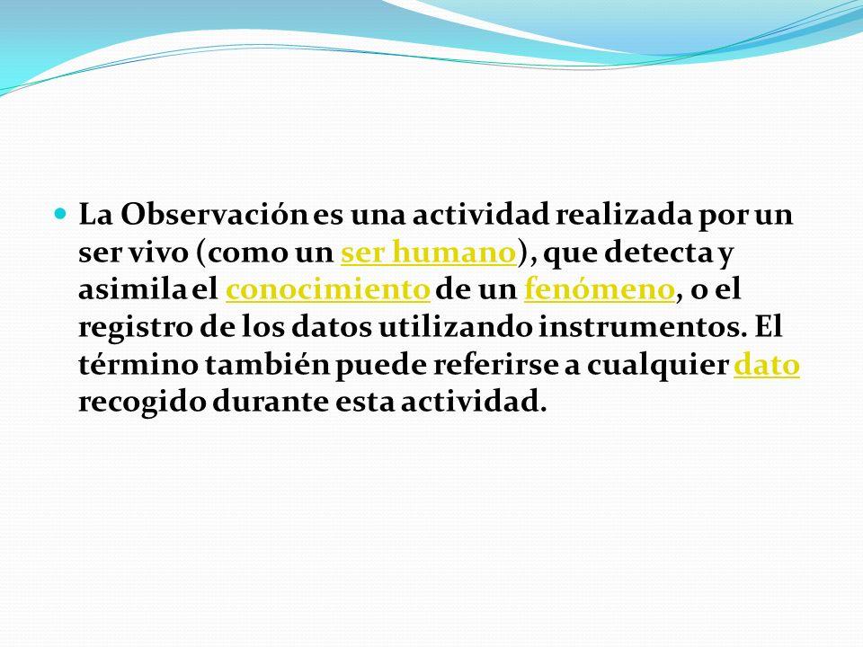La Observación es una actividad realizada por un ser vivo (como un ser humano), que detecta y asimila el conocimiento de un fenómeno, o el registro de los datos utilizando instrumentos.