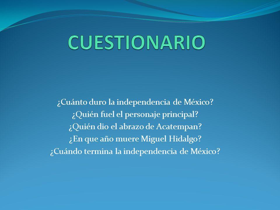 CUESTIONARIO ¿Cuánto duro la independencia de México
