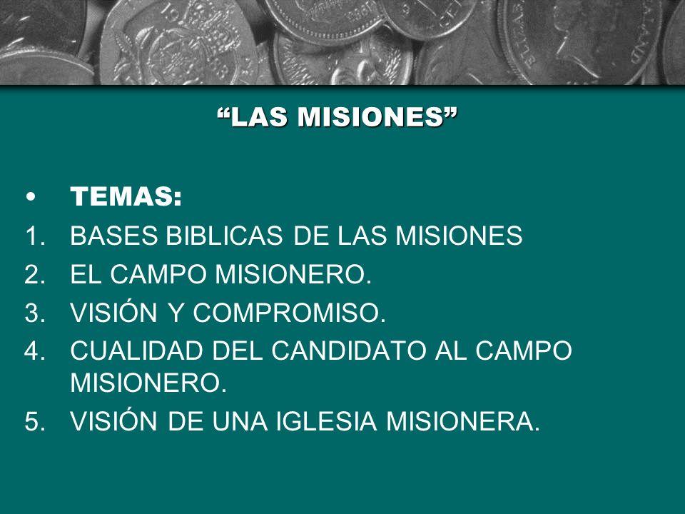 LAS MISIONES TEMAS: BASES BIBLICAS DE LAS MISIONES. EL CAMPO MISIONERO. VISIÓN Y COMPROMISO. CUALIDAD DEL CANDIDATO AL CAMPO MISIONERO.