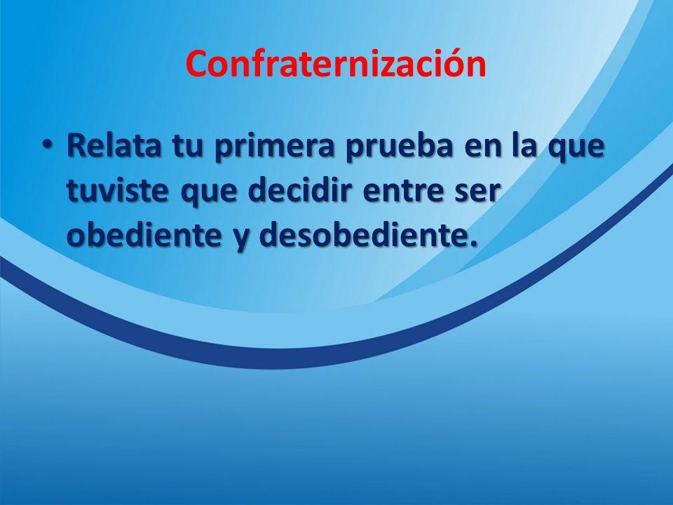Confraternización Relata tu primera prueba en la que tuviste que decidir entre ser obediente y desobediente.