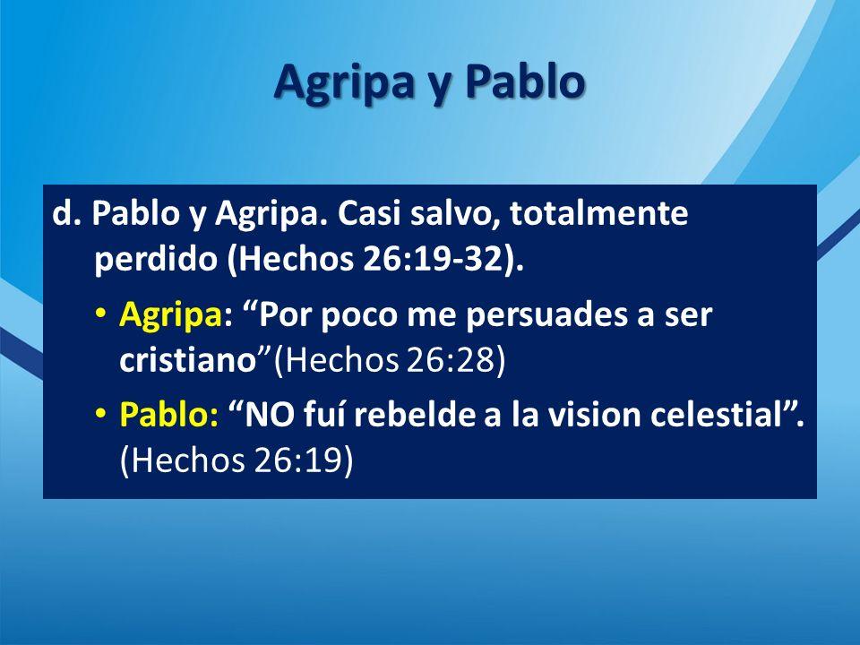 Agripa y Pablo d. Pablo y Agripa. Casi salvo, totalmente perdido (Hechos 26:19-32). Agripa: Por poco me persuades a ser cristiano (Hechos 26:28)
