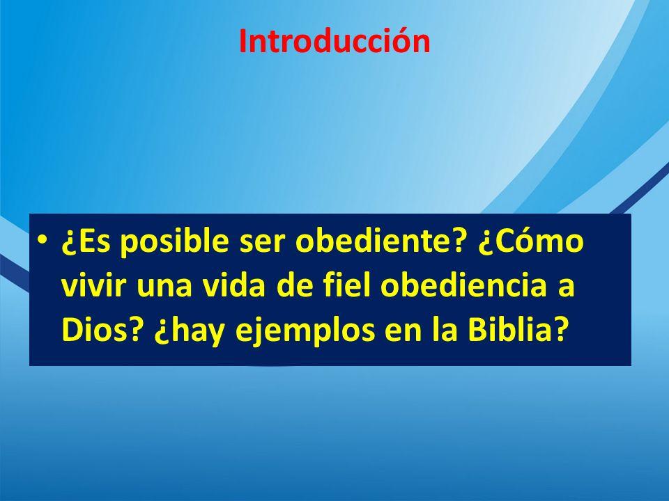Introducción ¿Es posible ser obediente. ¿Cómo vivir una vida de fiel obediencia a Dios.