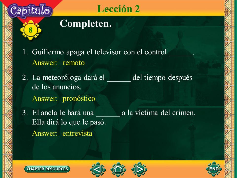 Lección 2 Completen. 1. Guillermo apaga el televisor con el control ______. Answer: remoto. 2. La meteoróloga dará el ______ del tiempo después.