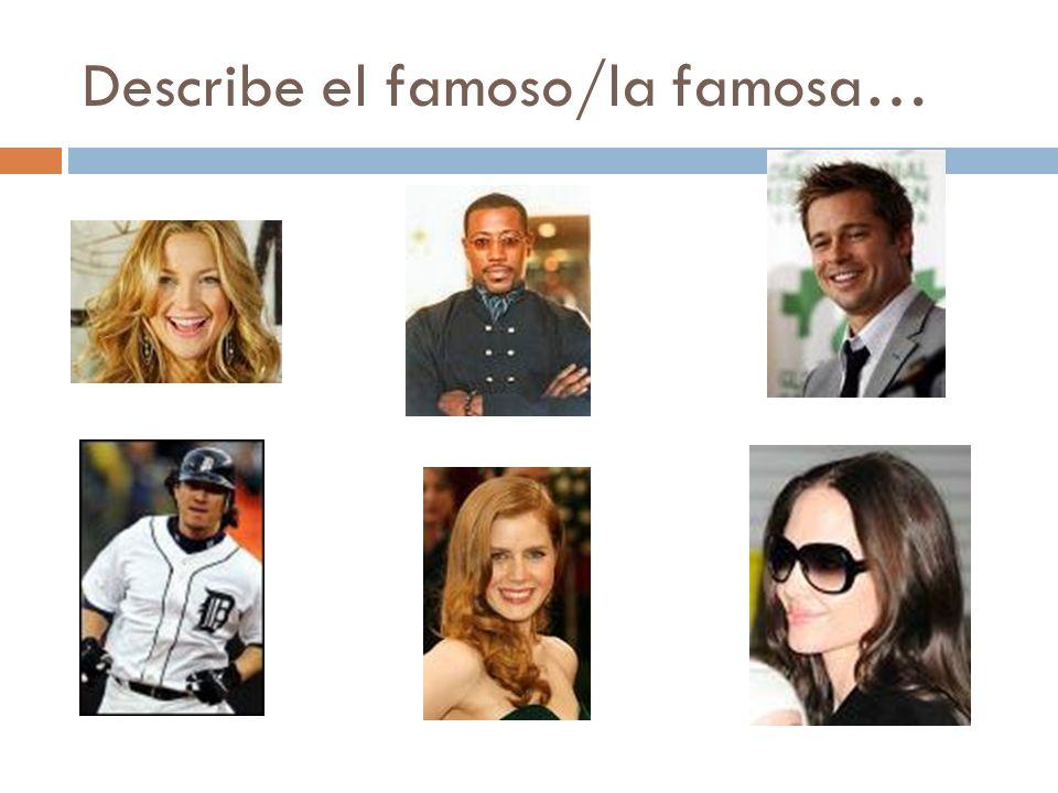 Describe el famoso/la famosa…